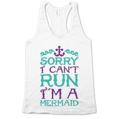 Sorry I Can't Run I'm a Mermaid | Activate Apparel-- ha ha this is y I can't run people so funny