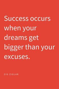 Success occurs when your dreams get bigger than your excuses. --Zig Ziglar