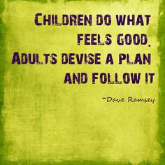 Dave Ramsey quote.  Children do what feels good. Adults devise a plan and follow it