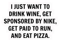 I just want to drink wine, get sponsored by Asics, get paid to run, and eat pizza. Running Humor, Running Quotes, Running Motivation, Gym Humor, Workout Humor, Running Workouts, Running Tips, Running Images, Running Shirts