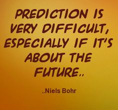 Prediction is very difficult, especially if it's about the future. Niels Bohr