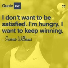 I don't want to be satisfied. I'm hungry, I want to keep winning. - Serena Williams #quotesqr