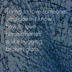 Trying to love someone who doesn't know how to love himself/herself is like hugging broken glass.