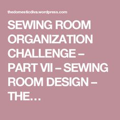 SEWING ROOM ORGANIZATION CHALLENGE – PART VII – SEWING ROOM DESIGN – THE…