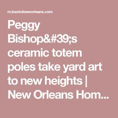 Peggy Bishop's ceramic totem poles take yard art to new heights | New Orleans Home and Design | Gambit Weekly - New Orleans News and Entertainment