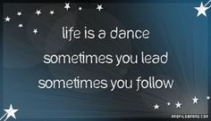Mastering life is like learning to dance. There are times to lead and times to follow.