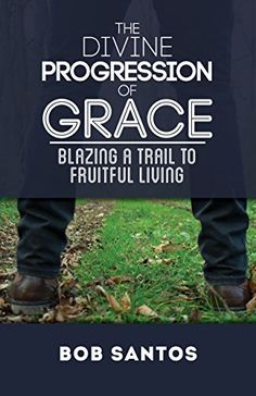 The Divine Progression Of Grace: Blazing A Trail To Fruitful Living by Bob Santos ebook deal Catholic Books, Religious Books, What Is Grace, Definition Of Success, Life Changing Books, How To Be Graceful, Agent Of Change, Free Kindle Books, Free Ebooks
