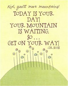 Dr Seuss Quote: I could turn this into a quilt, embroider the words , then applique a mountain and flowers. Have to think about it. Dr. Seuss, Great Quotes, Quotes To Live By, Me Quotes, Motivational Quotes, Inspirational Quotes, Play Quotes, Quotes Kids, Drink Quotes