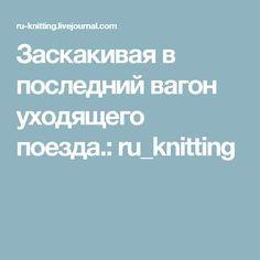 Заскакивая в последний вагон уходящего поезда.: ru_knitting
