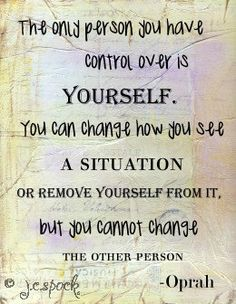 The only person you have control over is yourself. Trying to change or control someone else is ego controlling you.