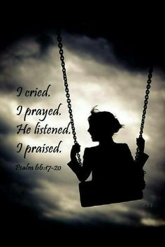 """""""I cried. I prayed. He listened. I praised."""" paraphrases Psalm 66:17-20 . In the New International Version (NIV) it says, """"17 I cried out to him with my mouth; his praise was on my tongue. 18 If I had cherished sin in my heart, the Lord would not have listened; 19 but God has surely listened and has heard my prayer. 20 Praise be to God, who has not rejected my prayer or withheld his love from me!"""
