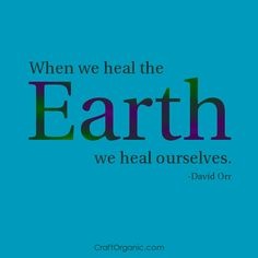 When we heal the earth, we heal ourselves.