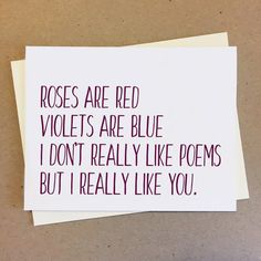 CARD:  Roses are red violets are blue I dont really like poems but I really like you. Make telling your loved ones you love them in a cheeky and