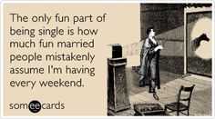 The only fun part of being single is how much fun married people mistakenly assume I'm having every weekend.