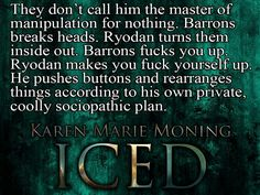 """Barrons breaks heads. Ryodan turns them inside out. Barrons f's you up. Ryodan makes you f yourself up. He pushes buttons and rearranges things according to his own private, coolly sociopathic plan."" (Christian Mackeltar) ― Karen Marie Moning, Iced (Dani O'Malley, #1)"