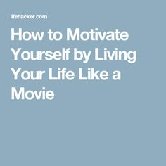 How to Motivate Yourself by Living Your Life Like a Movie