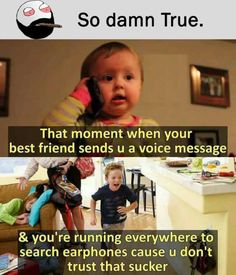 So damn True. That moment when your best friend sends u a voice message & youre running everywhere to search earphones cause u dont trust…