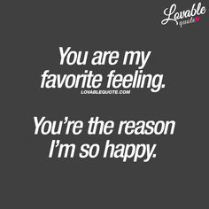 Cute quotes for him and her: You are my favorite feeling. You're the reason I'm so happy.