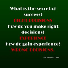 What is the secret of success? RIGHT DECISIONS How do you make right decisions? EXPERIENCE How do gain experience?WRONG DECISIONS. ‪#‎QuotesYouLove‬ ‪#‎QuoteOfTheDay‬ ‪#‎DrAPJABDULKALAMQUOTES‬ ‪#‎APJABDULKALAM‬