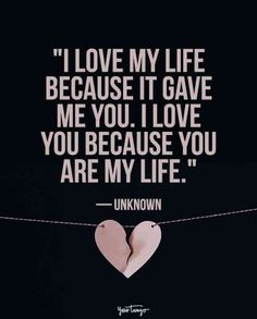 """""""I love my life because it gave me you. I love you because you are my life."""" — Unknown"""