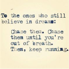 To the ones who still believe in dreams: Chase them. Chase them until you're out of breath. Then, keep running. Pretty Words, Beautiful Words, Cool Words, Words Quotes, Wise Words, Me Quotes, Happy Quotes, Funny Quotes, Great Quotes
