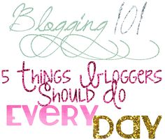 Blogging 101: 5 Things Bloggers Should Do Every Day