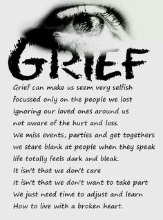 grief can make us seem very selfish ... focused only on the people we lost ... ignoring our loved ones around us ... not aware of hurt and loss ... we miss event, parties, and get-togethers... we stare blank at people when they speak ... we totally feel dark and bleak ... it isn't that we don't care ... it isn't that we don't want to take part ... we just need time to adjust and learn how to live with a broken heart