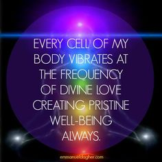 *Every cell of my body vibrates at the frequency of divine love creating pristine well-being always