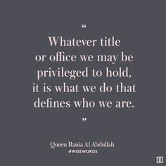 Whatever title or office we may be privileged to hold, it is what we do that defines who we are. ~Queen Rania Al Abdullah.