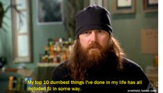 My top 10 dumbest things I've done in my life has all included Si in some way.