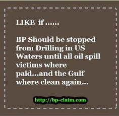 BP should pay the victims of the BP oil spill it has been 2 1/2 years since the oil spill and more than 200,000 people and business have still not been paid. BP have spend billions on their image but have still not paid the families and business that suffered and are in fact still suffering from the BP oil spill. Help us get that information out there and repin this quote