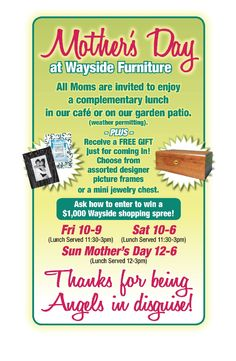 ​Mother's Day at Wayside Furniture this weekend! All Moms are invited Fri-Sat-Sun​ ​to enjoy a complimentary lunch and a FREE gift! Visit wayside-furniture.com/adpage for more details.  Thanks for being Angels in Disguise!!  This event is Friday May 8, 2015 through May 10, 2015.