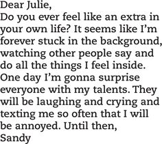 Dear Julie, do you ever feel like an extra in your own life? It seems like I am forever stuck in the background, watching other people say and do all the things I feel inside. Miranda July, Laughing And Crying, My Escape, Quote Posters, Cute Quotes, Creative Inspiration, Other People, Author, Feelings