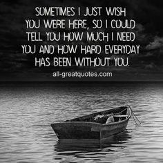 Sometimes I just wish you were here, so I could tell you how much I need you and how hard everyday has been without you.   #grief #loss all-greatquotes.com
