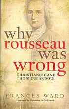 Why Rousseau was wrong: Christianity and the secular soul by Frances Ward (2013)