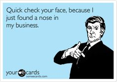 too funny!  i found a nose in my business!