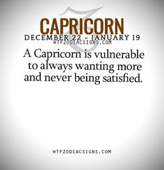 A Capricorn is vulnerable to always wanting more and never being satisfied.   - WTF Zodiac Signs Daily Horoscope!
