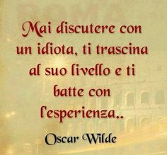 Never argue with an idiot, he lowers you to his level and beats you with his experience! / Nunca discutas con un idiota, te arrastra a su nivel y te gana con su experiencia. Oscar Wilde, Quotes Thoughts, Life Quotes, Italian Quotes, True Words, Sentences, Decir No, Best Quotes, Quotations