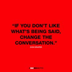 If you don't like what's being said, change the conversation - Don Draper | Clever Mad Men Quotes Reflect Character Words of Wisdom - My Modern Metropolis