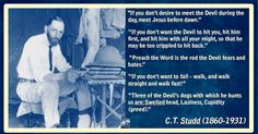 """LAUGH & LIVE C.T. Studd (1860-1931) """"If God who sits in the heavens can laugh, His children on earth should be loyal enough to do exactly as their Father does. """" """"It is good to have the laugh of faith. When doubt whines and cries, faith laughs. """" """"The best cure for discouragement or qualms is another daring plunge of faith. """" """"Don't go into the study to prepare a sermon -- that's nonsense. Go into your study to God and get so fiery that your tongue is like a burning coal and you have got..."""