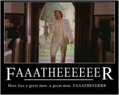 Faaaatheeeeeeer!  Douglas Reynholm, The IT Crowd