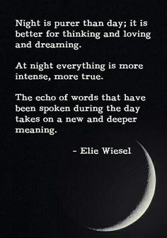 """Night is purer than day; it is better for thinking and loving and dreaming. At night everything is more intense, more true..."" -Elie Wiesel 