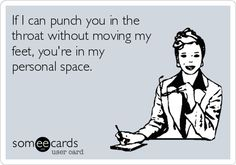 If I can punch you in the throat without moving my feet, you're in my personal space.