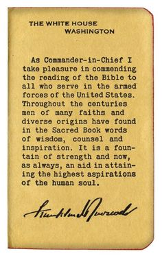 On JANUARY 25, 1941, Democrat President Franklin D. Roosevelt wrote the foreword to a Special Military Edition of the New Testament & Book of Psalms, distributed to millions of soldiers and sailors by The Gideon's International: As Commander-in-Chief I take pleasure in commending the reading of the Bible to all who serve in the armed forces of the United States...
