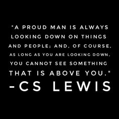 C.S. Lewis. This. Humble yourself. Trust me, it's the best thing you'll ever do.