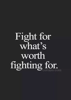 Family your friends your faith your future .. What ever is important to you is worth fighting for
