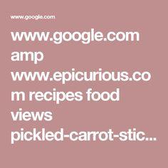 www.google.com amp www.epicurious.com recipes food views pickled-carrot-sticks-108763 amp
