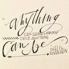 Anything can happen, child. Anything can be. - Shel Silverstein