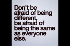 Don't be afraid of being different. Be who you are, it is what makes you special.