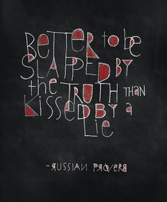 Better to be slapped by the truth than kissed by a lie ---Russian proverb :: Foolish Fire